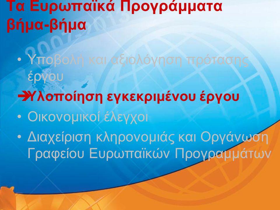 Τα Ευρωπαϊκά Προγράμματα βήμα-βήμα •Υποβολή και αξιολόγηση πρότασης έργου  Υλοποίηση εγκεκριμένου έργου •Οικονομικοί έλεγχοι •Διαχείριση κληρονομιάς