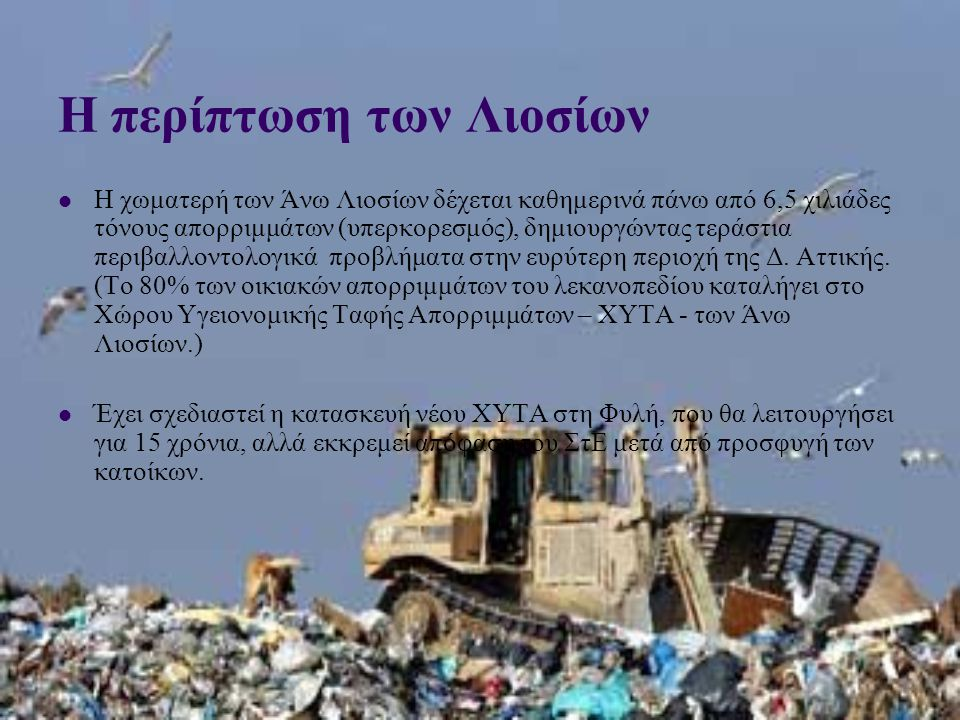 Η περίπτωση των Λιοσίων  Η χωματερή των Άνω Λιοσίων δέχεται καθημερινά πάνω από 6,5 χιλιάδες τόνους απορριμμάτων (υπερκορεσμός), δημιουργώντας τεράστια περιβαλλοντολογικά προβλήματα στην ευρύτερη περιοχή της Δ.