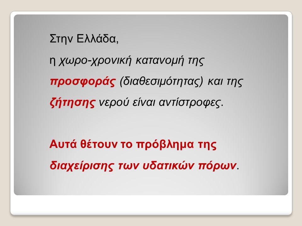 Στην Ελλάδα, η χωρο-χρονική κατανομή της προσφοράς (διαθεσιμότητας) και της ζήτησης νερού είναι αντίστροφες. Αυτά θέτουν το πρόβλημα της διαχείρισης τ
