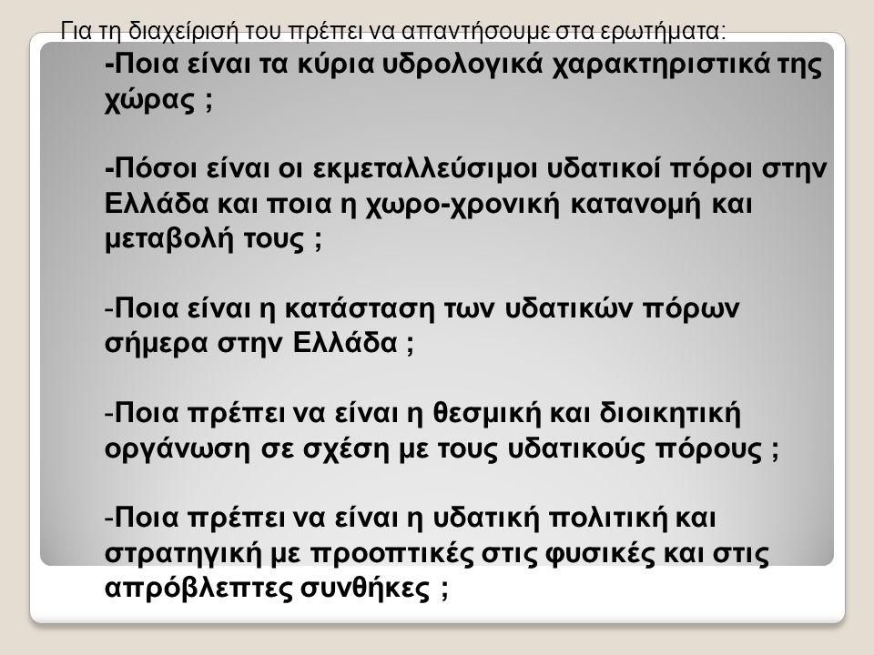Για τη διαχείρισή του πρέπει να απαντήσουμε στα ερωτήματα: -Ποια είναι τα κύρια υδρολογικά χαρακτηριστικά της χώρας ; -Πόσοι είναι οι εκμεταλλεύσιμοι υδατικοί πόροι στην Ελλάδα και ποια η χωρο-χρονική κατανομή και μεταβολή τους ; -Ποια είναι η κατάσταση των υδατικών πόρων σήμερα στην Ελλάδα ; -Ποια πρέπει να είναι η θεσμική και διοικητική οργάνωση σε σχέση με τους υδατικούς πόρους ; -Ποια πρέπει να είναι η υδατική πολιτική και στρατηγική με προοπτικές στις φυσικές και στις απρόβλεπτες συνθήκες ;