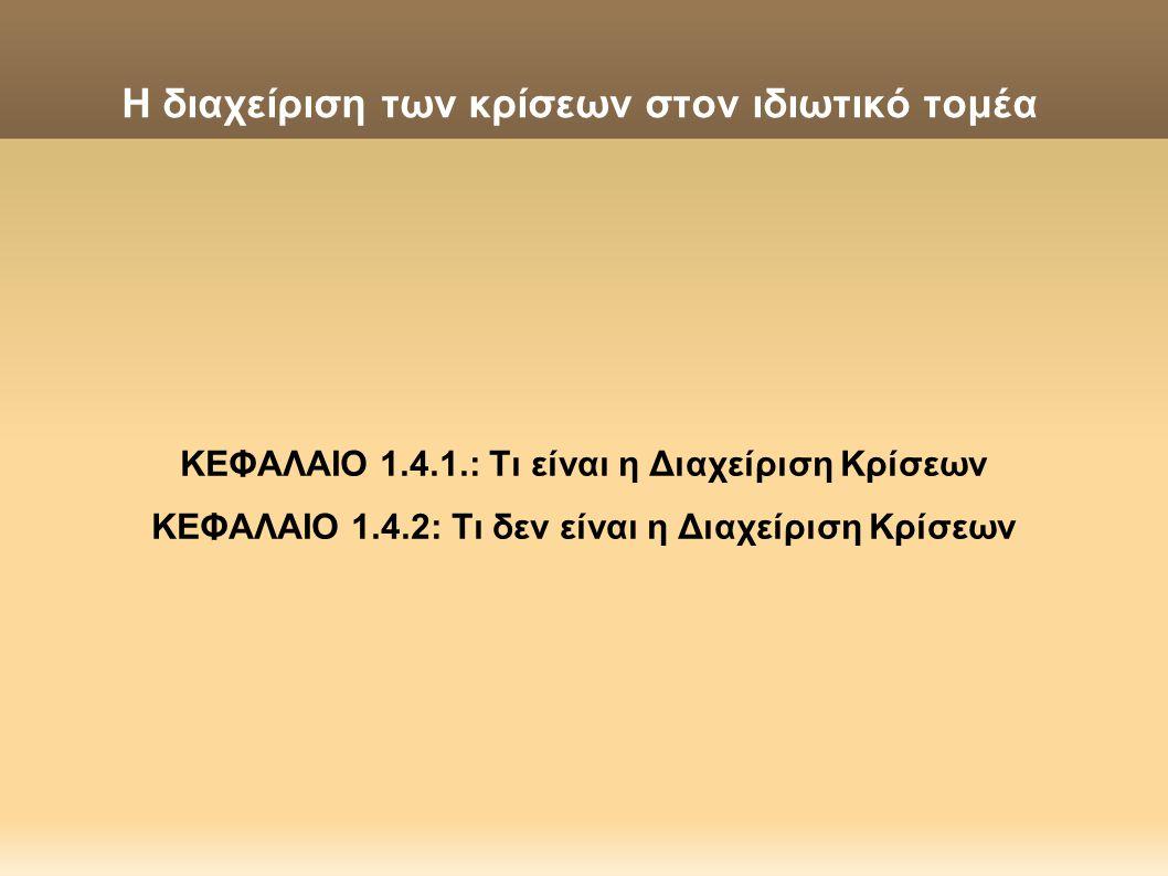 Η διαχείριση των κρίσεων στον ιδιωτικό τομέα ΚΕΦΑΛΑΙΟ 1.4.1.: Τι είναι η Διαχείριση Κρίσεων ΚΕΦΑΛΑΙΟ 1.4.2: Τι δεν είναι η Διαχείριση Κρίσεων