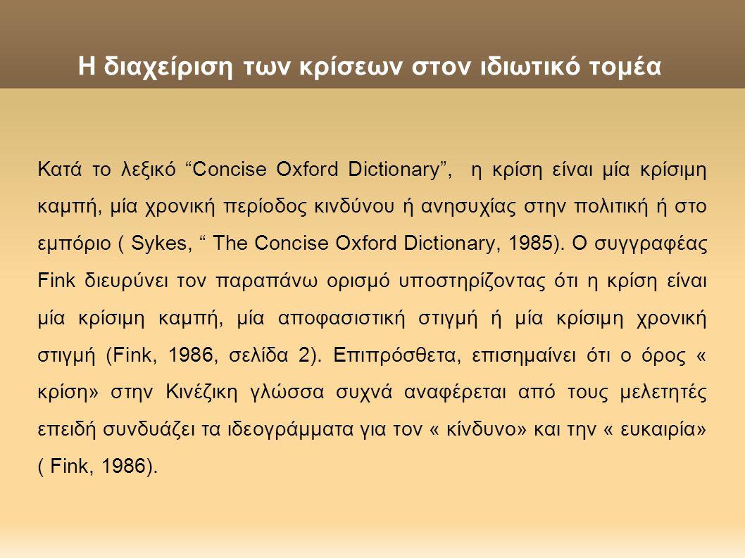 Η διαχείριση των κρίσεων στον ιδιωτικό τομέα Τρία στοιχεία πρέπει να υπάρχουν: πρέπει να ενεργοποιηθεί ένα γεγονός που προκαλεί σημαντικές αλλαγές ή έχει τη δυναμική να προκαλέσει αξιοσημείωτη αλλαγή ή θεωρούμενη ανικανότητα να αντιμετωπιστεί και μία απειλή της ύπαρξης των θεμελίων του οργανισμού ( Keown- Mc Mullan, 1997, σελίδα 4).