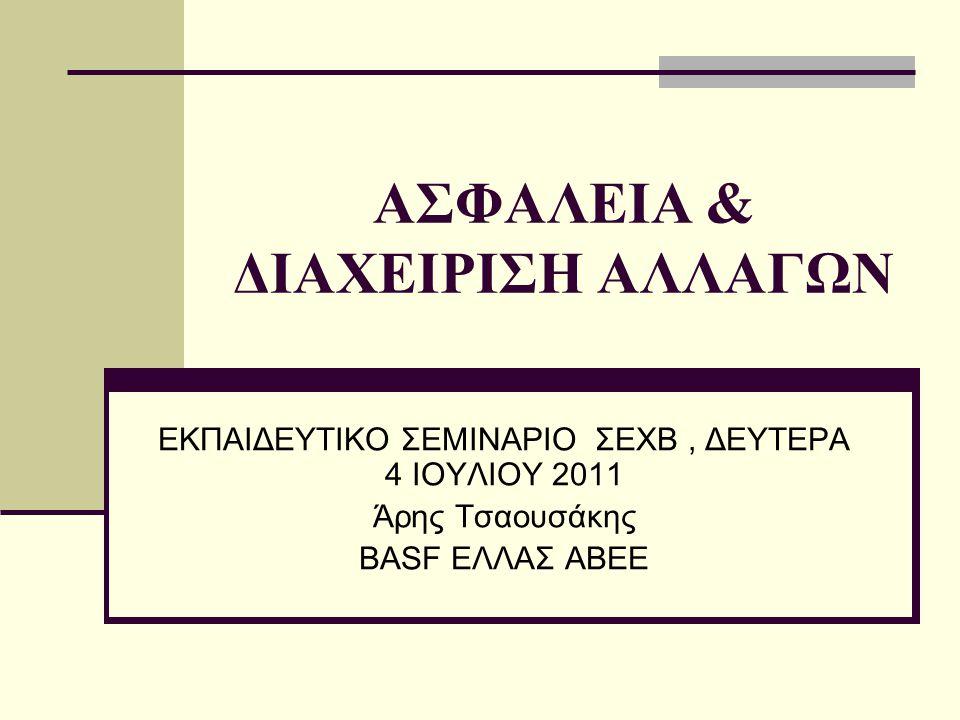 ΑΣΦΑΛΕΙΑ & ΔΙΑΧΕΙΡΙΣΗ ΑΛΛΑΓΩΝ ΕΚΠΑΙΔΕΥΤΙΚΟ ΣΕΜΙΝΑΡΙΟ ΣΕΧΒ, ΔΕΥΤΕΡΑ 4 ΙΟΥΛΙΟΥ 2011 Άρης Τσαουσάκης BASF ΕΛΛΑΣ ΑΒΕΕ
