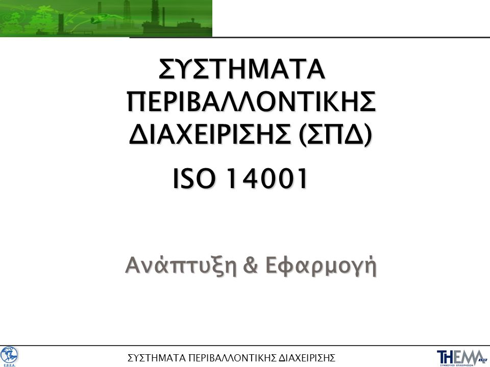 ΣΥΣΤΗΜΑΤΑ ΠΕΡΙΒΑΛΛΟΝΤΙΚΗΣ ΔΙΑΧΕΙΡΙΣΗΣ ΣΥΣΤΗΜΑΤΑ ΠΕΡΙΒΑΛΛΟΝΤΙΚΗΣ ΔΙΑΧΕΙΡΙΣΗΣ (ΣΠΔ) ISO 14001 Ανάπτυξη & Εφαρμογή