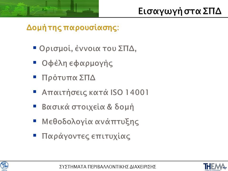 ΣΥΣΤΗΜΑΤΑ ΠΕΡΙΒΑΛΛΟΝΤΙΚΗΣ ΔΙΑΧΕΙΡΙΣΗΣ  Ορισμοί, έννοια του ΣΠΔ,  Οφέλη εφαρμογής  Πρότυπα ΣΠΔ  Απαιτήσεις κατά ISO 14001  Βασικά στοιχεία & δομή  Μεθοδολογία ανάπτυξης  Παράγοντες επιτυχίας Δομήτηςπαρουσίασης: Δομή της παρουσίασης: ΕισαγωγήσταΣΠΔ Εισαγωγή στα ΣΠΔ