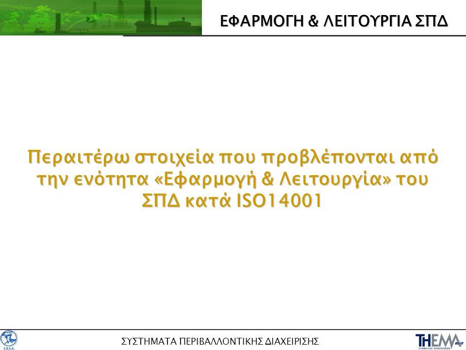 ΣΥΣΤΗΜΑΤΑ ΠΕΡΙΒΑΛΛΟΝΤΙΚΗΣ ΔΙΑΧΕΙΡΙΣΗΣ ΕΦΑΡΜΟΓΗ & ΛΕΙΤΟΥΡΓΙΑ ΣΠΔ Περαιτέρω στοιχεία που προβλέπονται από την ενότητα «Εφαρμογή & Λειτουργία» του ΣΠΔ κατά ISO14001