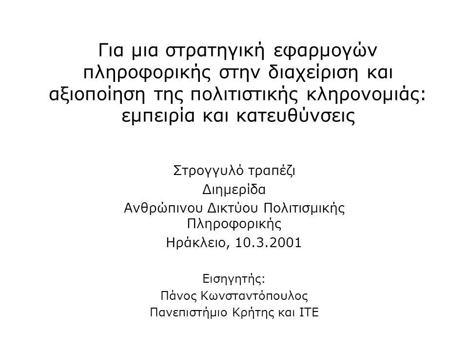 Για μια στρατηγική εφαρμογών πληροφορικής στην διαχείριση και αξιοποίηση της πολιτιστικής κληρονομιάς: εμπειρία και κατευθύνσεις Στρογγυλό τραπέζι Διημερίδα Ανθρώπινου Δικτύου Πολιτισμικής Πληροφορικής Ηράκλειο, 10.3.2001 Εισηγητής: Πάνος Κωνσταντόπουλος Πανεπιστήμιο Κρήτης και ΙΤΕ