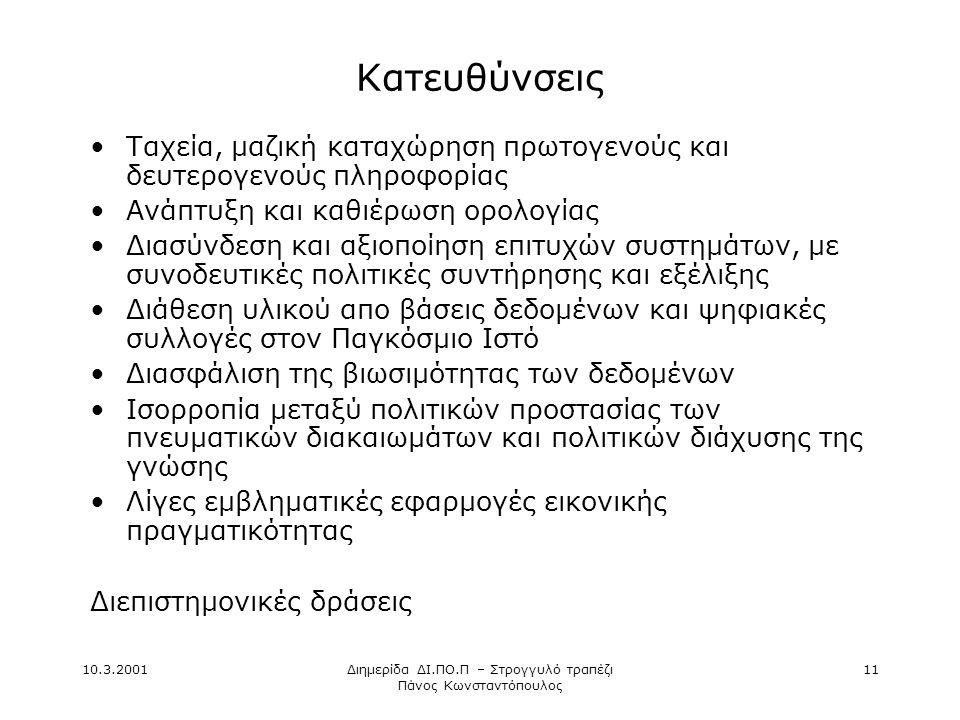 10.3.2001Διημερίδα ΔΙ.ΠΟ.Π – Στρογγυλό τραπέζι Πάνος Κωνσταντόπουλος 11 Κατευθύνσεις •Ταχεία, μαζική καταχώρηση πρωτογενούς και δευτερογενούς πληροφορίας •Ανάπτυξη και καθιέρωση ορολογίας •Διασύνδεση και αξιοποίηση επιτυχών συστημάτων, με συνοδευτικές πολιτικές συντήρησης και εξέλιξης •Διάθεση υλικού απο βάσεις δεδομένων και ψηφιακές συλλογές στον Παγκόσμιο Ιστό •Διασφάλιση της βιωσιμότητας των δεδομένων •Ισορροπία μεταξύ πολιτικών προστασίας των πνευματικών διακαιωμάτων και πολιτικών διάχυσης της γνώσης •Λίγες εμβληματικές εφαρμογές εικονικής πραγματικότητας Διεπιστημονικές δράσεις