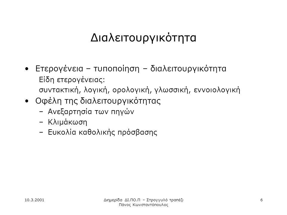 10.3.2001Διημερίδα ΔΙ.ΠΟ.Π – Στρογγυλό τραπέζι Πάνος Κωνσταντόπουλος 6 Διαλειτουργικότητα •Ετερογένεια – τυποποίηση – διαλειτουργικότητα Είδη ετερογένειας: συντακτική, λογική, ορολογική, γλωσσική, εννοιολογική •Οφέλη της διαλειτουργικότητας –Ανεξαρτησία των πηγών –Κλιμάκωση –Ευκολία καθολικής πρόσβασης