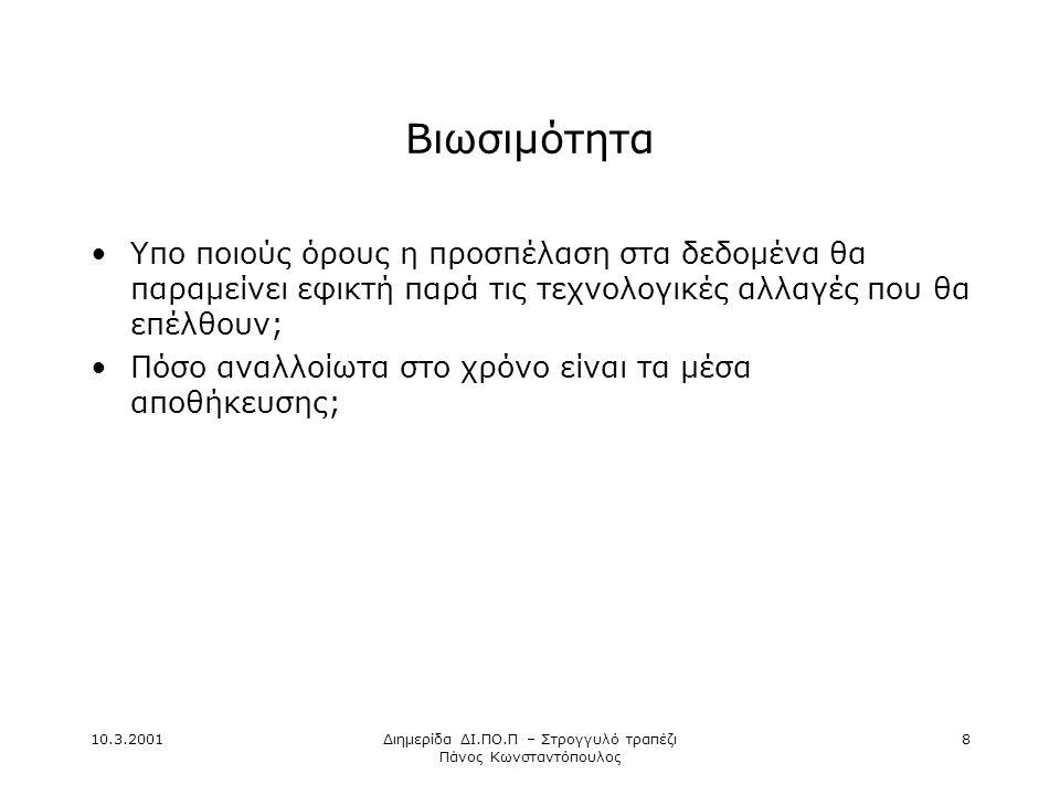 10.3.2001Διημερίδα ΔΙ.ΠΟ.Π – Στρογγυλό τραπέζι Πάνος Κωνσταντόπουλος 8 Βιωσιμότητα •Υπο ποιούς όρους η προσπέλαση στα δεδομένα θα παραμείνει εφικτή παρά τις τεχνολογικές αλλαγές που θα επέλθουν; •Πόσο αναλλοίωτα στο χρόνο είναι τα μέσα αποθήκευσης;