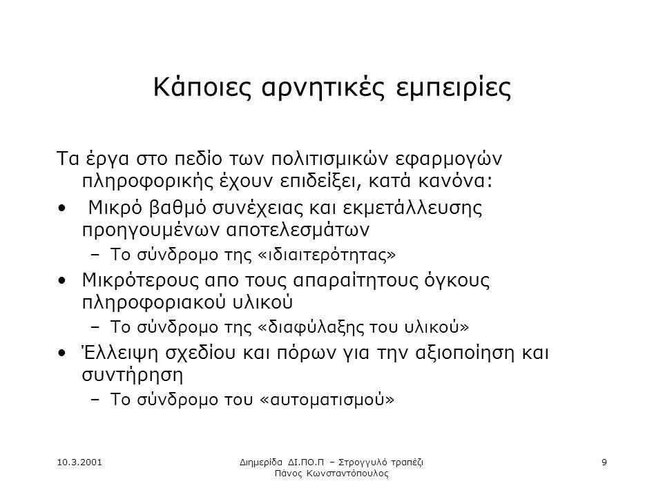 10.3.2001Διημερίδα ΔΙ.ΠΟ.Π – Στρογγυλό τραπέζι Πάνος Κωνσταντόπουλος 9 Κάποιες αρνητικές εμπειρίες Τα έργα στο πεδίο των πολιτισμικών εφαρμογών πληροφορικής έχουν επιδείξει, κατά κανόνα: • Μικρό βαθμό συνέχειας και εκμετάλλευσης προηγουμένων αποτελεσμάτων –Το σύνδρομο της «ιδιαιτερότητας» •Μικρότερους απο τους απαραίτητους όγκους πληροφοριακού υλικού –Το σύνδρομο της «διαφύλαξης του υλικού» •Έλλειψη σχεδίου και πόρων για την αξιοποίηση και συντήρηση –Το σύνδρομο του «αυτοματισμού»