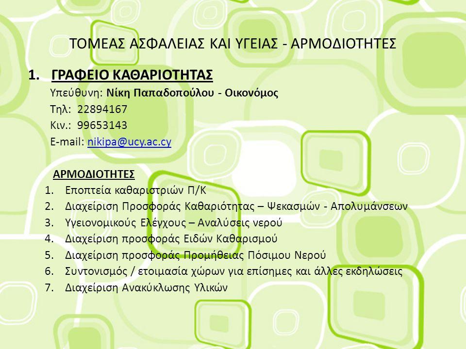 ΤΟΜΕΑΣ ΑΣΦΑΛΕΙΑΣ ΚΑΙ ΥΓΕΙΑΣ - ΑΡΜΟΔΙΟΤΗΤΕΣ 1.ΓΡΑΦΕΙΟ ΚΑΘΑΡΙΟΤΗΤΑΣ Υπεύθυνη: Νίκη Παπαδοπούλου - Οικονόμος Τηλ: 22894167 Κιν.: 99653143 E-mail: nikipa@ucy.ac.cynikipa@ucy.ac.cy ΑΡΜΟΔΙΟΤΗΤΕΣ 1.