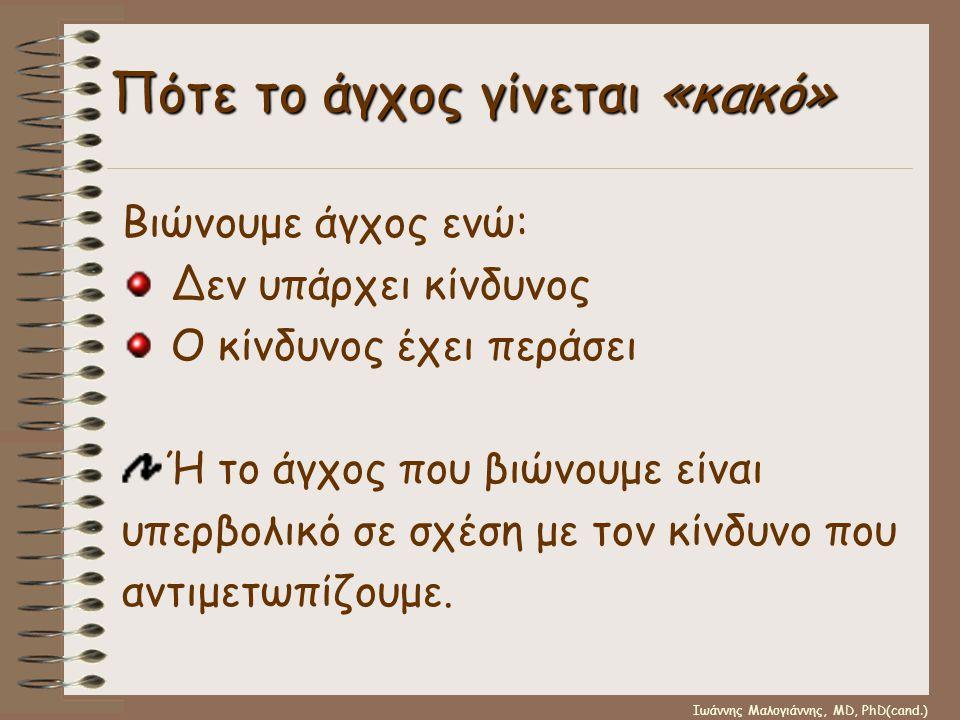 Ιωάννης Μαλογιάννης, MD, PhD(cand.) Πότε το άγχος γίνεται «κακό» Βιώνουμε άγχος ενώ: Δεν υπάρχει κίνδυνος Ο κίνδυνος έχει περάσει Ή το άγχος που βιώνο