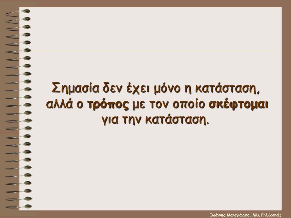 Ιωάννης Μαλογιάννης, MD, PhD(cand.) Σημασία δεν έχει μόνο η κατάσταση, αλλά ο τρόπος με τον οποίο σκέφτομαι για την κατάσταση.