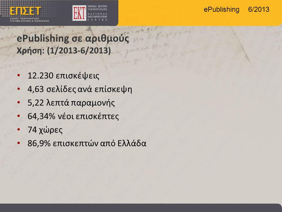 ePublishing 6/2013 ePublishing σε αριθμούς Χρήση: (1/2013-6/2013) • 12.230 επισκέψεις • 4,63 σελίδες ανά επίσκεψη • 5,22 λεπτά παραμονής • 64,34% νέοι