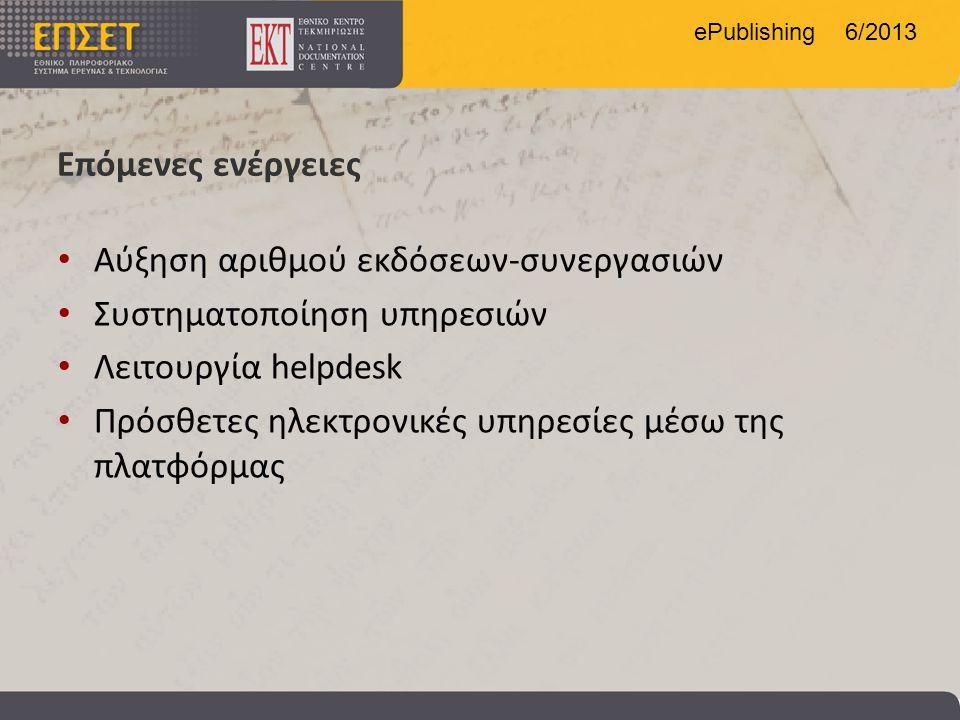 ePublishing 6/2013 Επόμενες ενέργειες • Αύξηση αριθμού εκδόσεων-συνεργασιών • Συστηματοποίηση υπηρεσιών • Λειτουργία helpdesk • Πρόσθετες ηλεκτρονικές