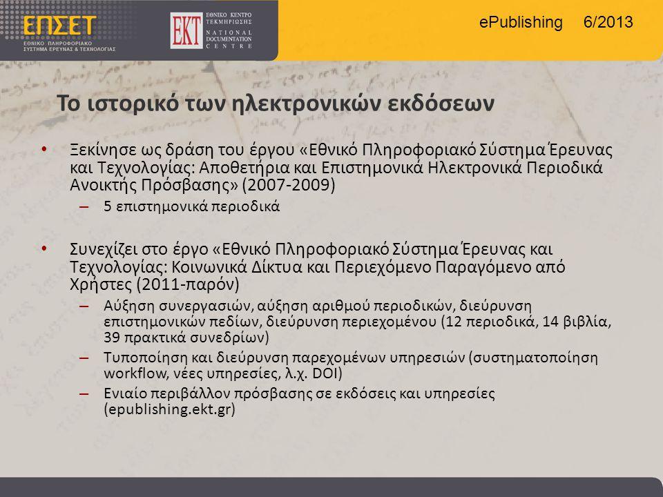 ePublishing 6/2013 Το ιστορικό των ηλεκτρονικών εκδόσεων • Ξεκίνησε ως δράση του έργου «Εθνικό Πληροφοριακό Σύστημα Έρευνας και Τεχνολογίας: Αποθετήρια και Επιστημονικά Ηλεκτρονικά Περιοδικά Ανοικτής Πρόσβασης» (2007-2009) – 5 επιστημονικά περιοδικά • Συνεχίζει στο έργο «Εθνικό Πληροφοριακό Σύστημα Έρευνας και Τεχνολογίας: Κοινωνικά Δίκτυα και Περιεχόμενο Παραγόμενο από Χρήστες (2011-παρόν) – Αύξηση συνεργασιών, αύξηση αριθμού περιοδικών, διεύρυνση επιστημονικών πεδίων, διεύρυνση περιεχομένου (12 περιοδικά, 14 βιβλία, 39 πρακτικά συνεδρίων) – Τυποποίηση και διεύρυνση παρεχομένων υπηρεσιών (συστηματοποίηση workflow, νέες υπηρεσίες, λ.χ.