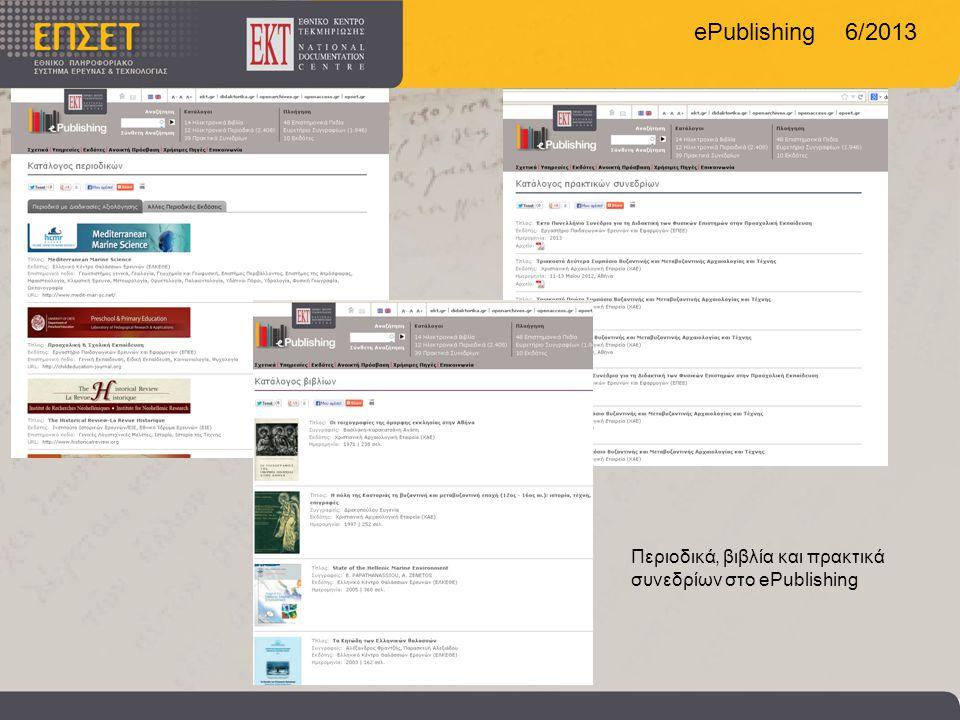 ePublishing 6/2013 ePublishing σε αριθμούς Περιεχόμενο • 12 περιοδικά • 14 Βιβλία • 39 Πρακτικά Συνεδρίων • 2408 Άρθρα με ανοικτή πρόσβασης Συνεργάτες και συγγραφείς •10 Εκδότες •1946 Συγγραφείς