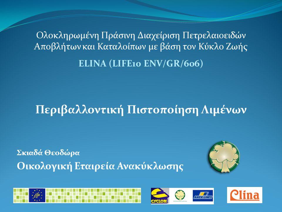 Ολοκληρωμένη Πράσινη Διαχείριση Πετρελαιοειδών Αποβλήτων και Καταλοίπων με βάση τον Κύκλο Ζωής ELINA (LIFE10 ENV/GR/606) Περιβαλλοντική Πιστοποίηση Λιμένων Σκιαδά Θεοδώρα Οικολογική Εταιρεία Ανακύκλωσης