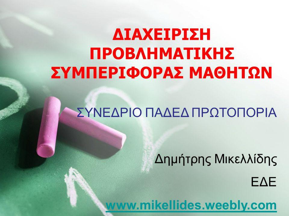 ΔΙΑΧΕΙΡΙΣΗ ΠΡΟΒΛΗΜΑΤΙΚΗΣ ΣΥΜΠΕΡΙΦΟΡΑΣ ΜΑΘΗΤΩΝ ΣΥΝΕΔΡΙΟ ΠΑΔΕΔ ΠΡΩΤΟΠΟΡΙΑ Δημήτρης Μικελλίδης ΕΔΕ www.mikellides.weebly.com