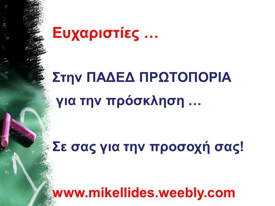 Ευχαριστίες … Στην ΠΑΔΕΔ ΠΡΩΤΟΠΟΡΙΑ για την πρόσκληση … Σε σας για την προσοχή σας! www.mikellides.weebly.com
