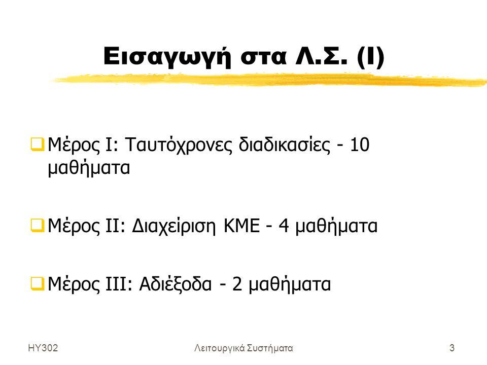 ΗΥ302Λειτουργικά Συστήματα3 Εισαγωγή στα Λ.Σ. (Ι)  Μέρος Ι: Ταυτόχρονες διαδικασίες - 10 μαθήματα  Μέρος ΙΙ: Διαχείριση ΚΜΕ - 4 μαθήματα  Μέρος ΙΙΙ