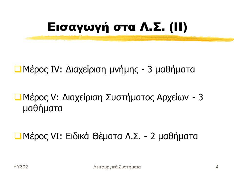 ΗΥ302Λειτουργικά Συστήματα4 Εισαγωγή στα Λ.Σ. (ΙΙ)  Μέρος IV: Διαχείριση μνήμης - 3 μαθήματα  Μέρος V: Διαχείριση Συστήματος Αρχείων - 3 μαθήματα 