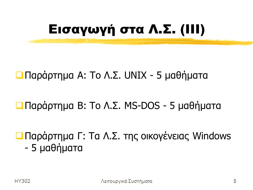 ΗΥ302Λειτουργικά Συστήματα5 Εισαγωγή στα Λ.Σ. (ΙΙΙ)  Παράρτημα Α: Το Λ.Σ. UNIX - 5 μαθήματα  Παράρτημα Β: Το Λ.Σ. MS-DOS - 5 μαθήματα  Παράρτημα Γ: