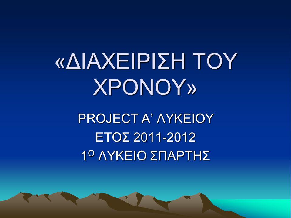 «ΔΙΑΧΕΙΡΙΣΗ ΤΟΥ ΧΡΟΝΟΥ» PROJECT A' ΛΥΚΕΙΟΥ ΕΤΟΣ 2011-2012 1 Ο ΛΥΚΕΙΟ ΣΠΑΡΤΗΣ