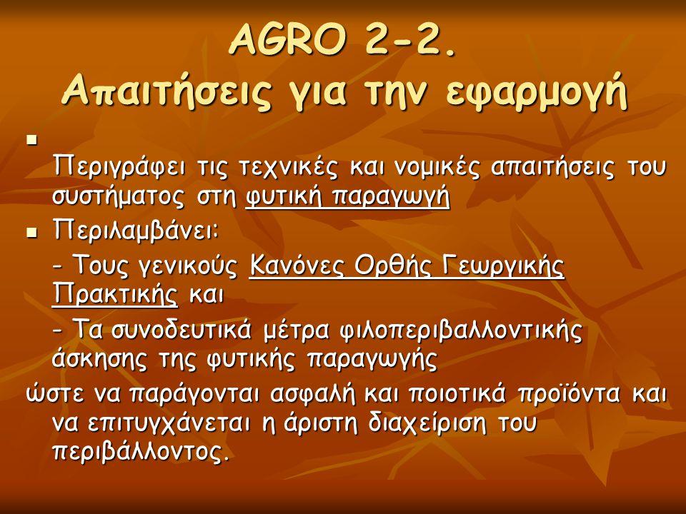 AGRO 2-2. Απαιτήσεις για την εφαρμογή  Περιγράφει τις τεχνικές και νομικές απαιτήσεις του συστήματος στη φυτική παραγωγή  Περιλαμβάνει: - Τους γενικ