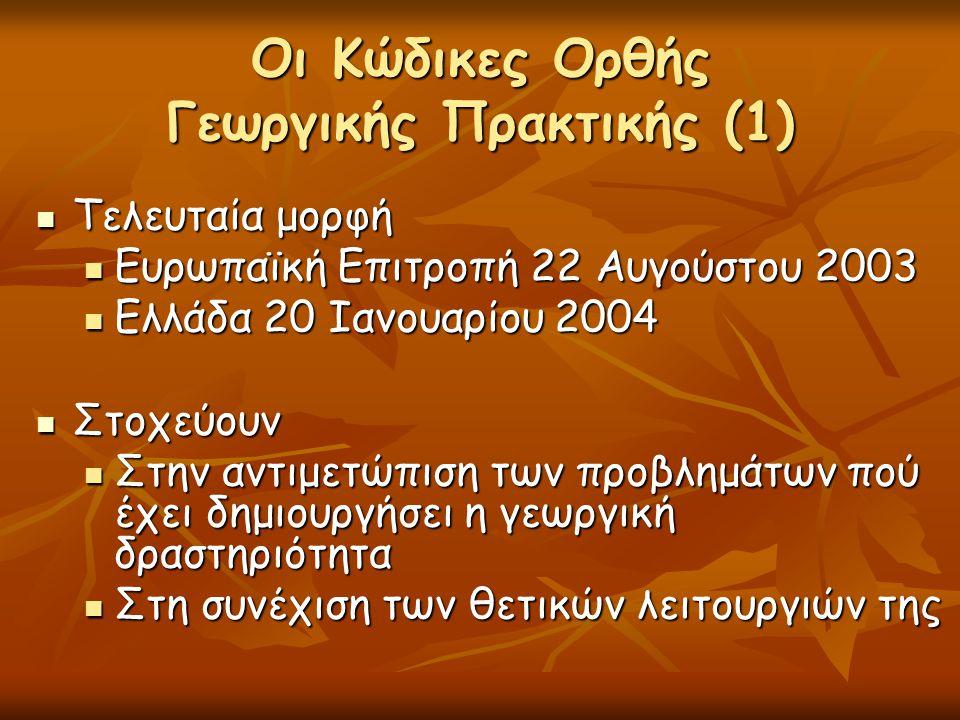 Οι Κώδικες Ορθής Γεωργικής Πρακτικής (1)  Τελευταία μορφή  Ευρωπαϊκή Επιτροπή 22 Αυγούστου 2003  Ελλάδα 20 Ιανουαρίου 2004  Στοχεύουν  Στην αντιμ