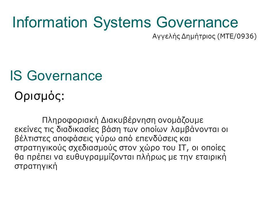 Information Systems Governance Αγγελής Δημήτριος (ΜΤΕ/0936) IS Governance Ορισμός: Πληροφοριακή Διακυβέρνηση ονομάζουμε εκείνες τις διαδικασίες βάση των οποίων λαμβάνονται οι βέλτιστες αποφάσεις γύρω από επενδύσεις και στρατηγικούς σχεδιασμούς στον χώρο του ΙΤ, οι οποίες θα πρέπει να ευθυγραμμίζονται πλήρως με την εταιρική στρατηγική
