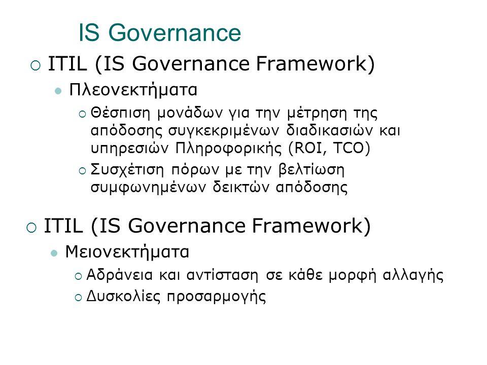 IS Governance  ITIL (IS Governance Framework)  Πλεονεκτήματα  Θέσπιση μονάδων για την μέτρηση της απόδοσης συγκεκριμένων διαδικασιών και υπηρεσιών Πληροφορικής (ROI, TCO)  Συσχέτιση πόρων με την βελτίωση συμφωνημένων δεικτών απόδοσης  ITIL (IS Governance Framework)  Μειονεκτήματα  Αδράνεια και αντίσταση σε κάθε μορφή αλλαγής  Δυσκολίες προσαρμογής