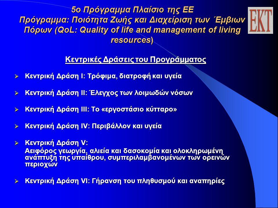 5ο Πρόγραμμα Πλαίσιο της ΕΕ Πρόγραμμα: Ποιότητα Ζωής και Διαχείριση των ΄Εμβιων Πόρων (QoL: Quality of life and management of living resources) Κεντρικές Δράσεις του Προγράμματος  Κεντρική Δράση I: Τρόφιμα, διατροφή και υγεία  Κεντρική Δράση II: Έλεγχος των λοιμωδών νόσων  Κεντρική Δράση III: Το «εργοστάσιο κύτταρο»  Κεντρική Δράση IV: Περιβάλλον και υγεία  Κεντρική Δράση V: Αειφόρος γεωργία, αλιεία και δασοκομία και ολοκληρωμένη ανάπτυξη της υπαίθρου, συμπεριλαμβανομένων των ορεινών περιοχών  Κεντρική Δράση VI: Γήρανση του πληθυσμού και αναπηρίες