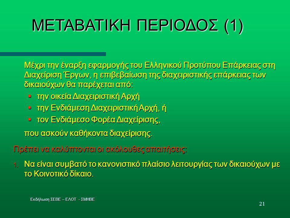 21 ΜΕΤΑΒΑΤΙΚΗ ΠΕΡΙΟΔΟΣ (1) Μέχρι την έναρξη εφαρμογής του Ελληνικού Προτύπου Επάρκειας στη Διαχείριση Έργων, η επιβεβαίωση της διαχειριστικής επάρκειας των δικαιούχων θα παρέχεται από:  την οικεία Διαχειριστική Αρχή  την Ενδιάμεση Διαχειριστική Αρχή, ή  τον Ενδιάμεσο Φορέα Διαχείρισης, που ασκούν καθήκοντα διαχείρισης.