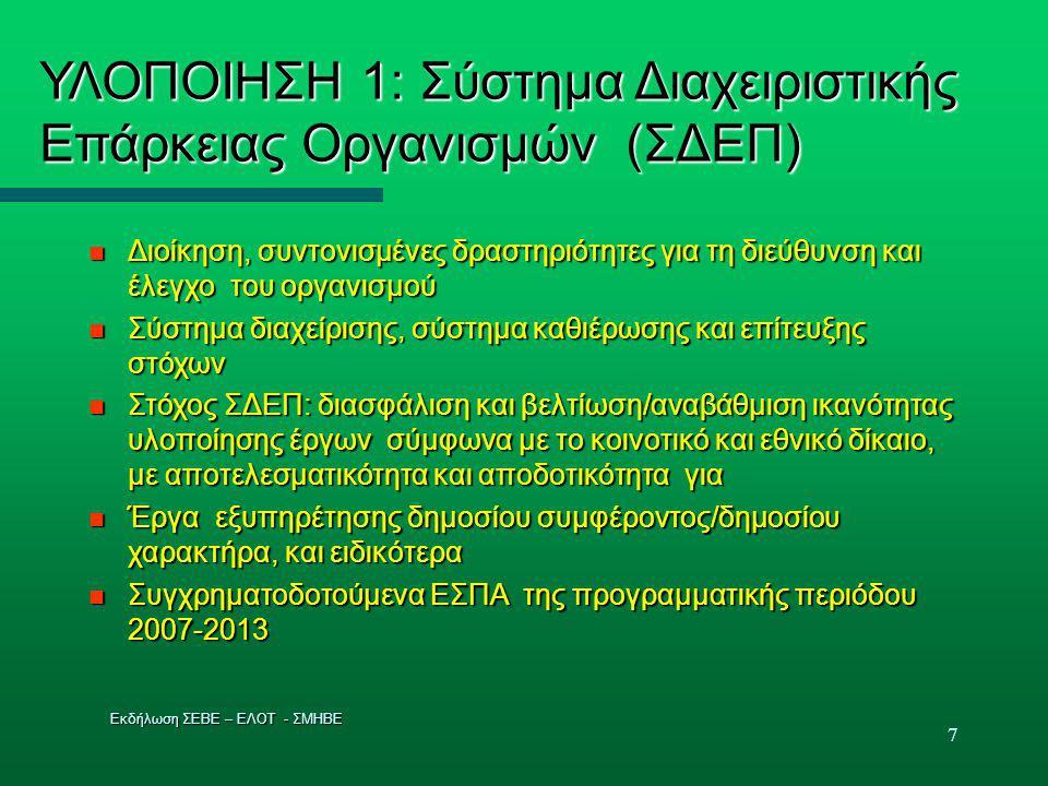 7 ΥΛΟΠΟΙΗΣΗ 1: Σύστημα Διαχειριστικής Επάρκειας Οργανισμών (ΣΔΕΠ)  Διοίκηση, συντονισμένες δραστηριότητες για τη διεύθυνση και έλεγχο του οργανισμού  Σύστημα διαχείρισης, σύστημα καθιέρωσης και επίτευξης στόχων  Στόχος ΣΔΕΠ: διασφάλιση και βελτίωση/αναβάθμιση ικανότητας υλοποίησης έργων σύμφωνα με το κοινοτικό και εθνικό δίκαιο, με αποτελεσματικότητα και αποδοτικότητα για  Έργα εξυπηρέτησης δημοσίου συμφέροντος/δημοσίου χαρακτήρα, και ειδικότερα  Συγχρηματοδοτούμενα ΕΣΠΑ της προγραμματικής περιόδου 2007-2013 Εκδήλωση ΣΕΒΕ – ΕΛΟΤ - ΣΜΗΒΕ