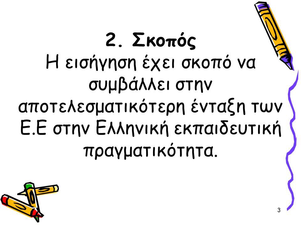 3 2. Σκοπός Η εισήγηση έχει σκοπό να συμβάλλει στην αποτελεσματικότερη ένταξη των Ε.Ε στην Ελληνική εκπαιδευτική πραγματικότητα.