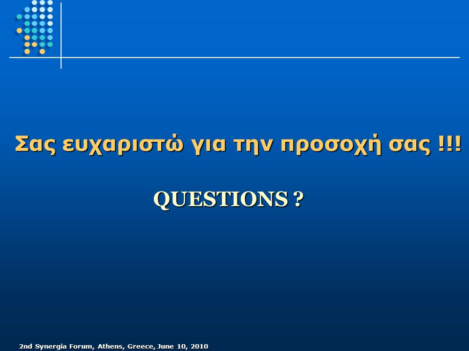 2nd Synergia Forum, Athens, Greece, June 10, 2010 Σας ευχαριστώ για την προσοχή σας !!! Σας ευχαριστώ για την προσοχή σας !!! QUESTIONS ?