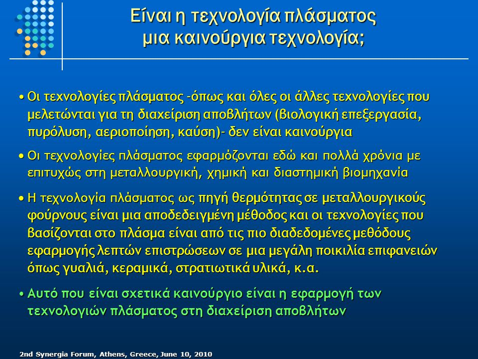 2nd Synergia Forum, Athens, Greece, June 10, 2010 Είναι η τεχνολογία πλάσματος μια καινούργια τεχνολογία; •Οι τεχνολογίες πλάσματος -όπως και όλες οι άλλες τεχνολογίες που μελετώνται για τη διαχείριση αποβλήτων (βιολογική επεξεργασία, πυρόλυση, αεριοποίηση, καύση)- δεν είναι καινούργια •Οι τεχνολογίες πλάσματος εφαρμόζονται εδώ και πολλά χρόνια με επιτυχώς στη μεταλλουργική, χημική και διαστημική βιομηχανία •Η τεχνολογία πλάσματος ως πηγή θερμότητας σε μεταλλουργικούς φούρνους είναι μια αποδεδειγμένη μέθοδος και οι τεχνολογίες που βασίζονται στο πλάσμα είναι από τις πιο διαδεδομένες μεθόδους εφαρμογής λεπτών επιστρώσεων σε μια μεγάλη ποικιλία επιφανειών όπως γυαλιά, κεραμικά, στρατιωτικά υλικά, κ.α.