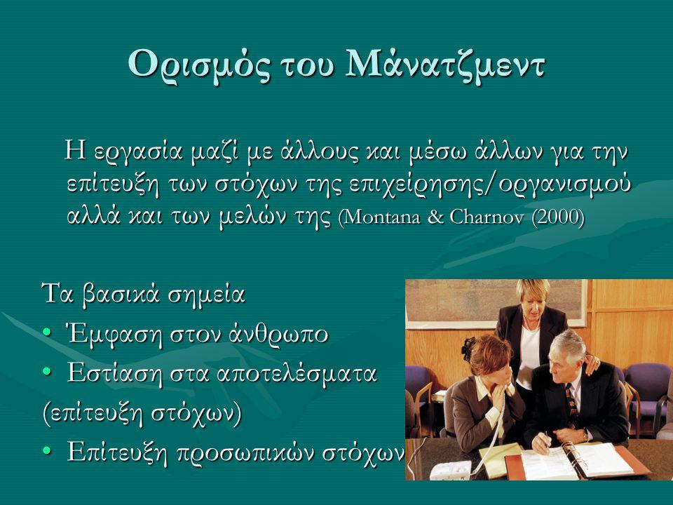 Ορισμός του Μάνατζμεντ Η εργασία μαζί με άλλους και μέσω άλλων για την επίτευξη των στόχων της επιχείρησης/οργανισμού αλλά και των μελών της (Montana