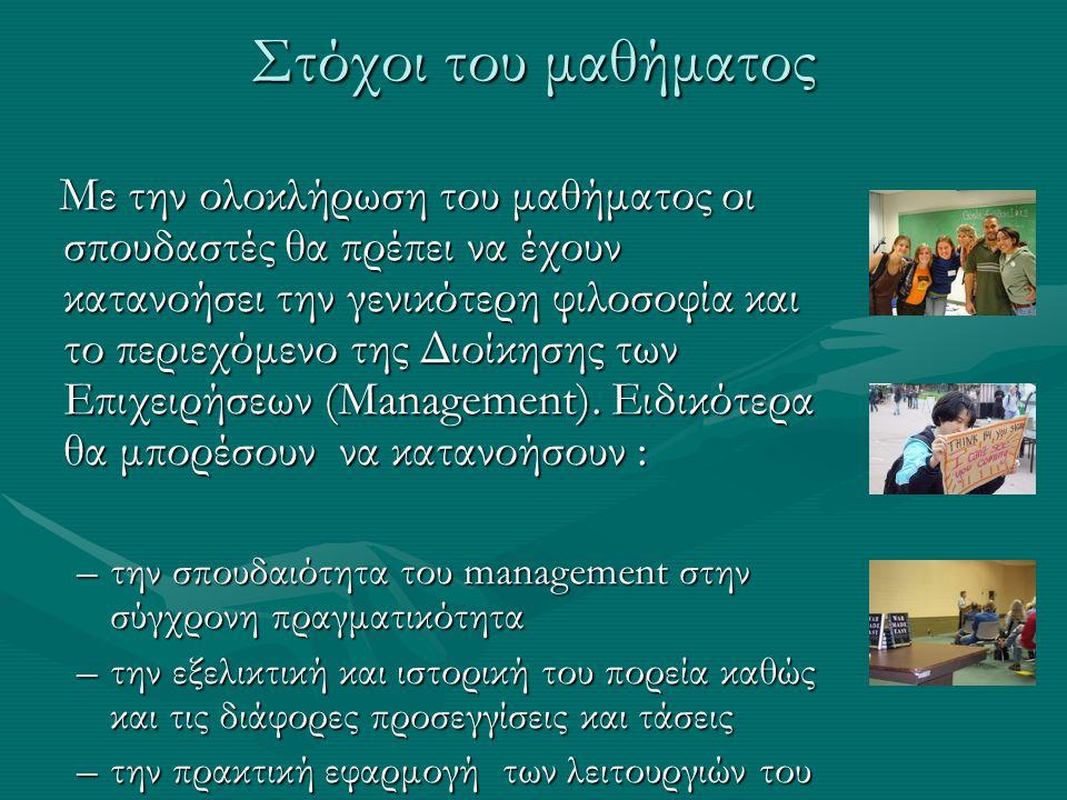 Βιβλιογραφία Το μάθημα θα στηρίζεται στα βιβλία των Το μάθημα θα στηρίζεται στα βιβλία των Montana & Charnov (2000), Εκδόσεις Κλειδάριθμος Ξουρής Δ (1993) Οργανωσιακές Περιπτώσεις, Εκδόσεις Μπένου τα οποία θα διανέμονται από το βιβλιοπωλείο ΑΝΙΚΟΥΛΑ στο ΠΑ.ΜΑΚ Προτεινόμενα επιπρόσθετα Βιβλία Ελληνική Βιβλιογραφία Δημήτριος Μπουραντάς (2002) Μάνατζμεντ Εκδόσεις Μπένου Μαντζάρης Γιάννης (2003)Σύγχρονη οργάνωση και διοίκηση επιχειρήσεων, Εκδόσεις Γκιούρδας Τζωρτζάκης, Κ, Τζωρτζάκη, Α (1999) Οργάνωση και Διοίκηση, Εκδόσεις Rosili Χολέβας Δ (2004) Αρχές Οργάνωσης και Διοίκησης, Εκδόσεις Interbooks Ξένη Βιβλιογραφία Michael A.,Hitt, Stewart,Black, Lyman W.,Porter (2008) Management, Pearson Education (US) Gary,Dessler (2003) Management, Pearson Education (US) Stephen P.,Robbins, Mary,Coulter (2007) Management, Pearson Education (US)
