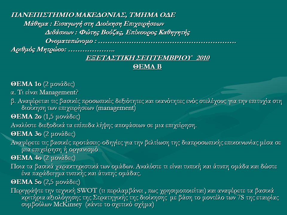 Assignments 1o Assignment •Βρείτε 3 ελληνικές εταιρίες και 3 ξένες επιχειρήσεις συναφούς κλάδου/μεγέθους –Παρουσιάστε και κρίνετε •Το όραμα •Την Αποστολή •Τις Αξίες •Τους Στρατηγικούς Στόχους •Οδηγίες •Το assignment θα γίνει με ομάδες των 3 ή 4 φοιτητών •Χρησιμοποιείστε τις ιστοσελίδες των εταιριών ή οργανισμών ή τυχόν άλλες βιβλιογραφικές πηγές (εφημερίδες, περιοδικά, κτλ) •Γράψτε μια μικρή εισαγωγή για την εταιρία ή οργανισμό και περιγράψτε και αναλύστε τα παραπάνω •Αναλύστε τυχόν διαφορές, ομοιότητες, ιδιαιτερότητες μεταξύ ελληνικών και ξένων επιχειρήσεων •Στείλτε το report (max 3 σελίδες) στο vouzas@uom.gr μέχρι την Τετάρτη 12 Οκτωβρίου με θέμα ΟΔΕ_assignment1 vouzas@uom.grvouzas@uom.gr •Το συγκεκριμένο assignment μαζί με άλλα που θα ακολουθήσουν θα αποτελέσουν μέρος της τελικής βαθμολογίας