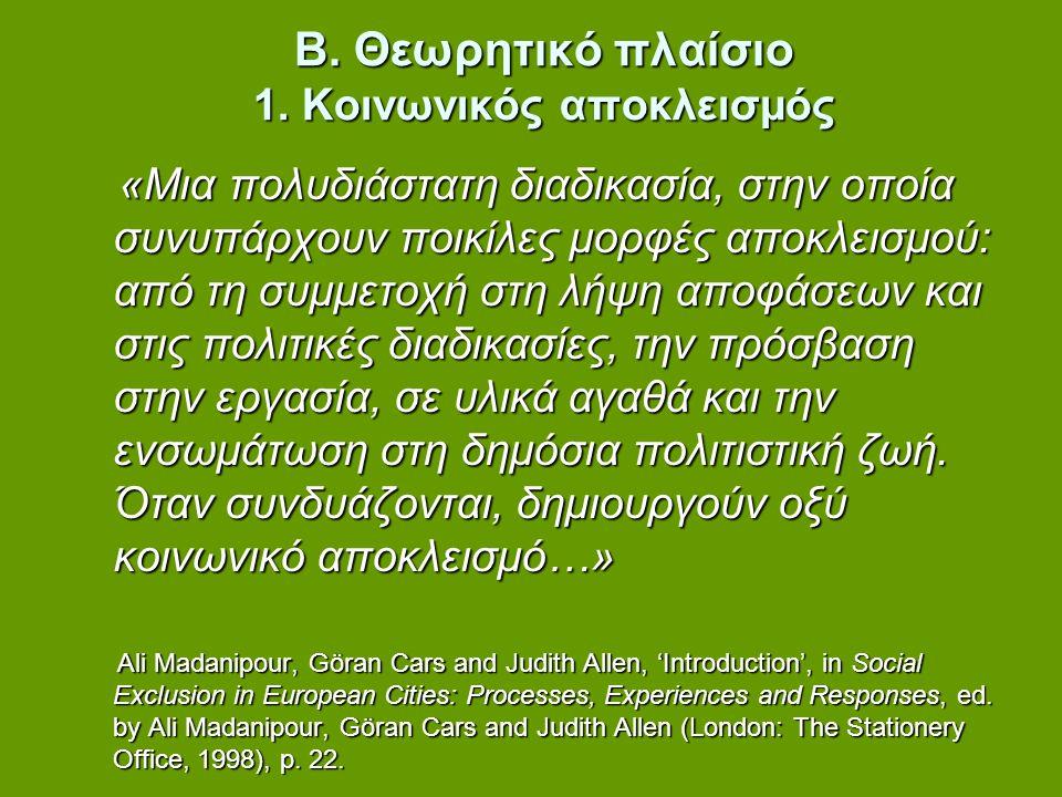 Β. Θεωρητικό πλαίσιο 1. Κοινωνικός αποκλεισμός «Μια πολυδιάστατη διαδικασία, στην οποία συνυπάρχουν ποικίλες μορφές αποκλεισμού: από τη συμμετοχή στη