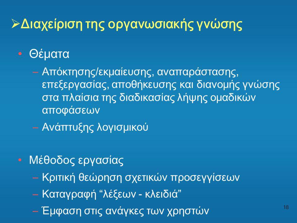 18  Διαχείριση της οργανωσιακής γνώσης •Θέματα –Απόκτησης/εκμαίευσης, αναπαράστασης, επεξεργασίας, αποθήκευσης και διανομής γνώσης στα πλαίσια της δι