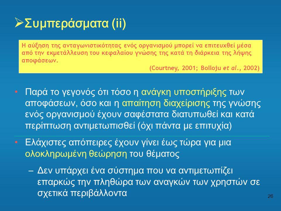 26  Συμπεράσματα (ii) •Παρά το γεγονός ότι τόσο η ανάγκη υποστήριξης των αποφάσεων, όσο και η απαίτηση διαχείρισης της γνώσης ενός οργανισμού έχουν σ