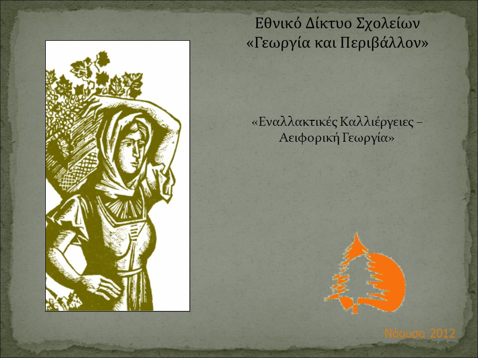 Εθνικό Δίκτυο Σχολείων «Γεωργία και Περιβάλλον» «Εναλλακτικές Καλλιέργειες – Αειφορική Γεωργία» Νάουσα 2012