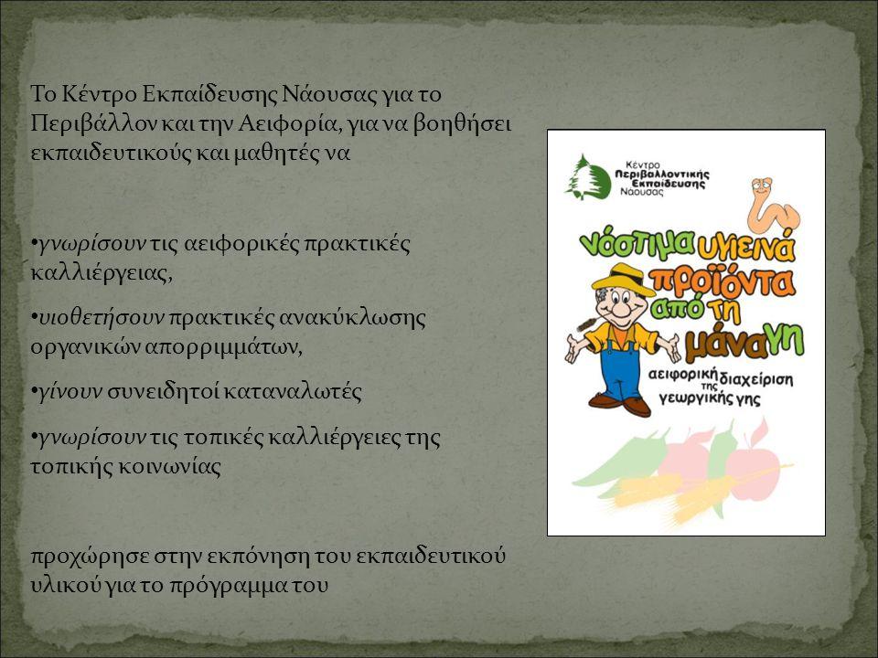 Το Κέντρο Εκπαίδευσης Νάουσας για το Περιβάλλον και την Αειφορία, για να βοηθήσει εκπαιδευτικούς και μαθητές να • γνωρίσουν τις αειφορικές πρακτικές καλλιέργειας, • υιοθετήσουν πρακτικές ανακύκλωσης οργανικών απορριμμάτων, • γίνουν συνειδητοί καταναλωτές • γνωρίσουν τις τοπικές καλλιέργειες της τοπικής κοινωνίας προχώρησε στην εκπόνηση του εκπαιδευτικού υλικού για το πρόγραμμα του