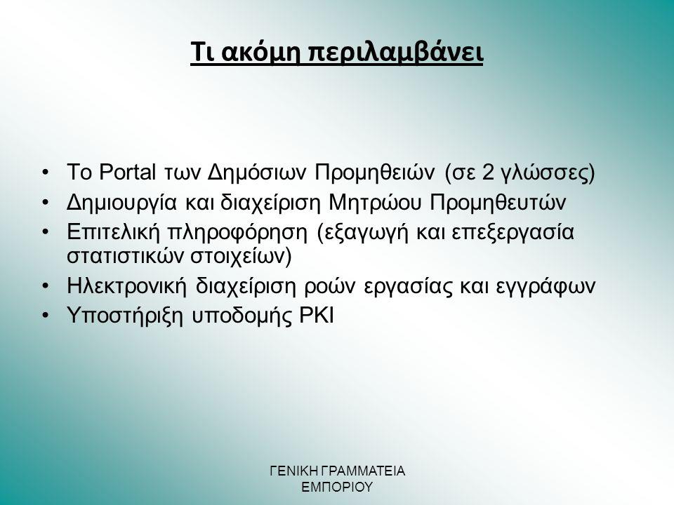 ΓΕΝΙΚΗ ΓΡΑΜΜΑΤΕΙΑ ΕΜΠΟΡΙΟΥ •Το Portal των Δημόσιων Προμηθειών (σε 2 γλώσσες) •Δημιουργία και διαχείριση Μητρώου Προμηθευτών •Επιτελική πληροφόρηση (εξαγωγή και επεξεργασία στατιστικών στοιχείων) •Ηλεκτρονική διαχείριση ροών εργασίας και εγγράφων •Υποστήριξη υποδομής PKI Τι ακόμη περιλαμβάνει