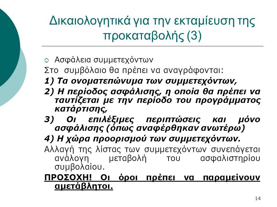 14 Δικαιολογητικά για την εκταμίευση της προκαταβολής (3)  Ασφάλεια συμμετεχόντων Στο συμβόλαιο θα πρέπει να αναγράφονται: 1) Τα ονοματεπώνυμα των συμμετεχόντων, 2) Η περίοδος ασφάλισης, η οποία θα πρέπει να ταυτίζεται με την περίοδο του προγράμματος κατάρτισης, 3) Οι επιλέξιμες περιπτώσεις και μόνο ασφάλισης (όπως αναφέρθηκαν ανωτέρω) 4) Η χώρα προορισμού των συμμετεχόντων.