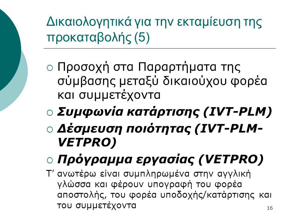 16 Δικαιολογητικά για την εκταμίευση της προκαταβολής (5)  Προσοχή στα Παραρτήματα της σύμβασης μεταξύ δικαιούχου φορέα και συμμετέχοντα  Συμφωνία κατάρτισης (IVT-PLM)  Δέσμευση ποιότητας (IVT-PLM- VETPRO)  Πρόγραμμα εργασίας (VETPRO) Τ' ανωτέρω είναι συμπληρωμένα στην αγγλική γλώσσα και φέρουν υπογραφή του φορέα αποστολής, του φορέα υποδοχής/κατάρτισης και του συμμετέχοντα